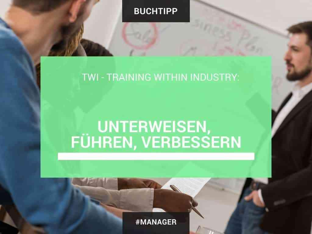 TWI - Training Within Industry: Unterweisen, führen, verbessern 1