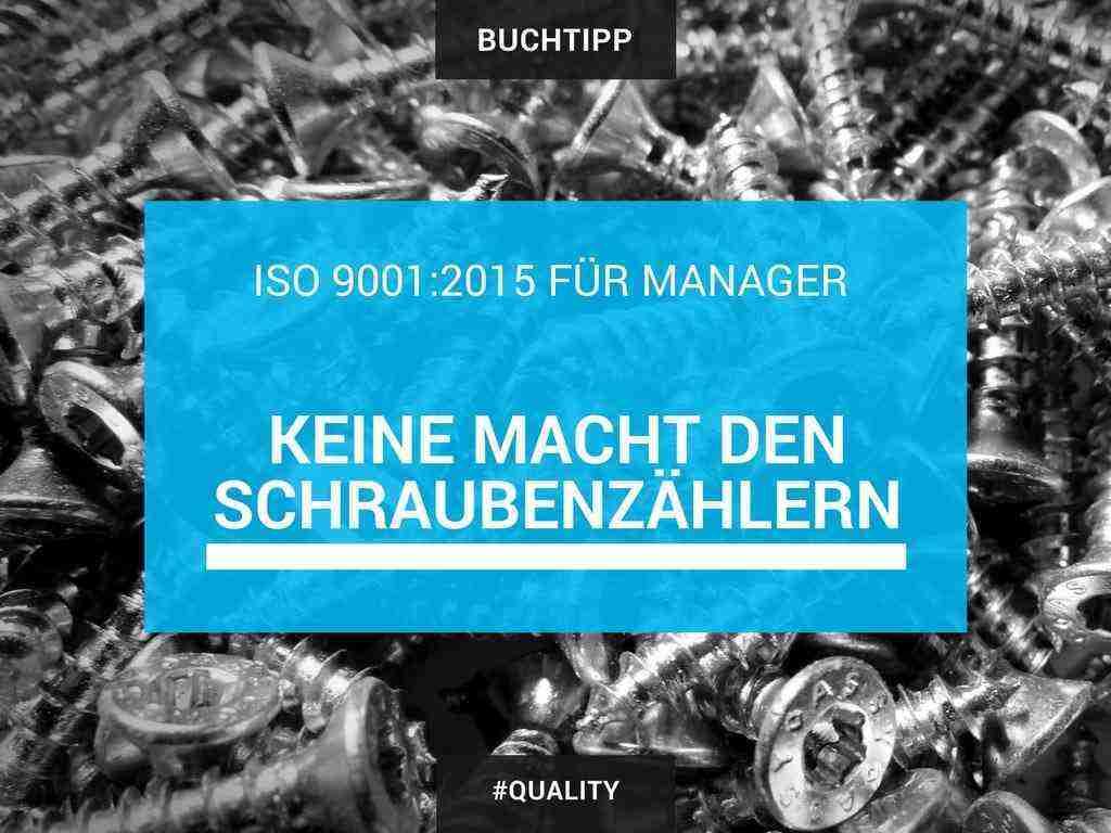 Buchtipp: ISO 9001:2015 für Manager: Keine Macht den Schraubenzählern